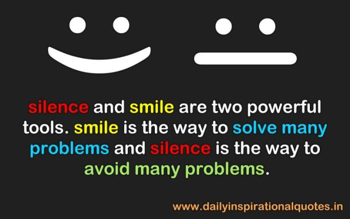 Silence and smile are two powerful tools. smile is the way to solve many problems and silence is the way to avoid many problems. ~ Anonymous