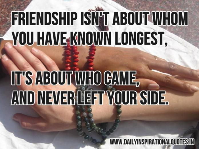 Friendship isn't about whom you have known longest, it's about who came, and never left your side. ~ Anonymous