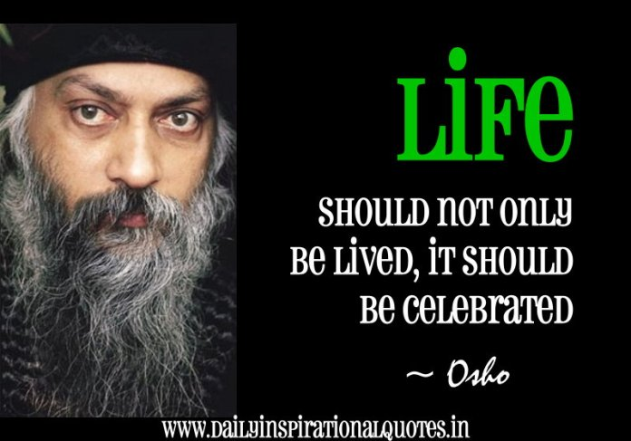 Life should not only be lived, it should be celebrated. ~ Osho