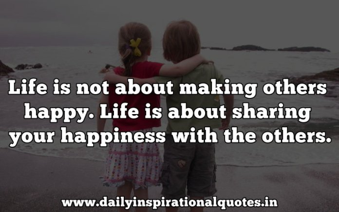 Life is not about making others happy. Life is about sharing your happiness with the others. ~ Anonymous