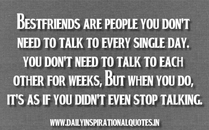 Bestfriends are people you don't need to talk to every single day. you don't need to talk to each other for weeks, but when you do, it's as if you didn't even stop talking. ~ Anonymous