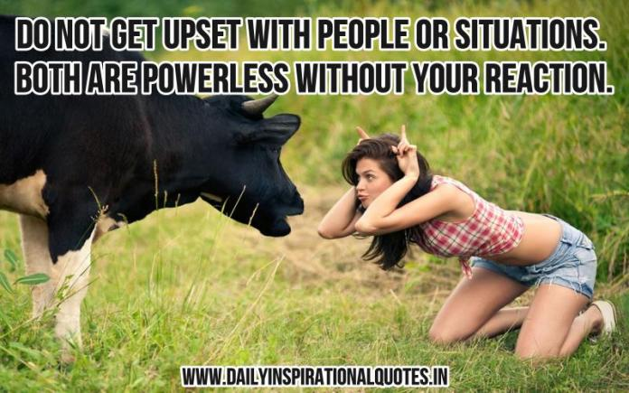 Do not get upset with people or situations. both are powerless without your reaction. ~ Anonymous