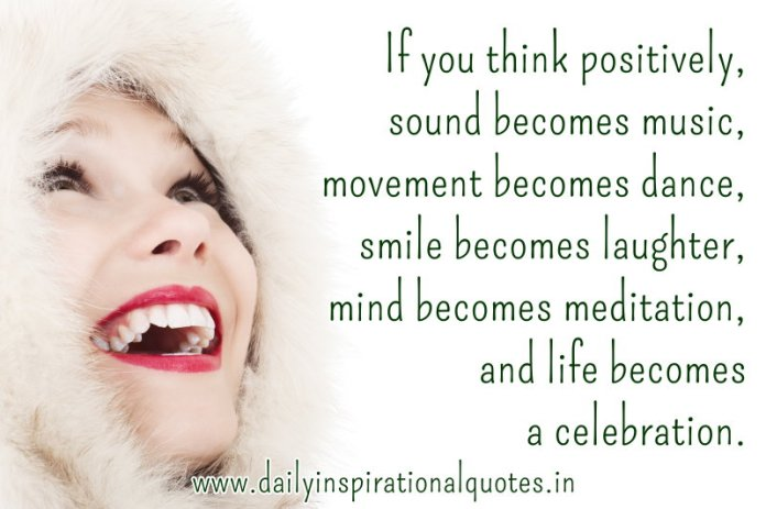 If you think positively, sound becomes music, movement becomes dance, smile becomes laughter, mind becomes meditation, and life becomes a celebration. ~ Anonymous