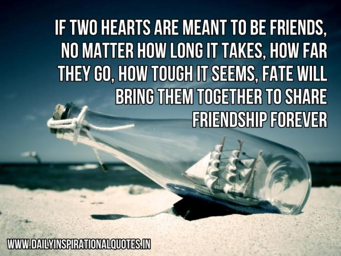 if two hearts are meant to be friends, no matter how long it takes, how far they go, how tough it seems, fate will bring them together to share friendship forever. ~ Anonymous