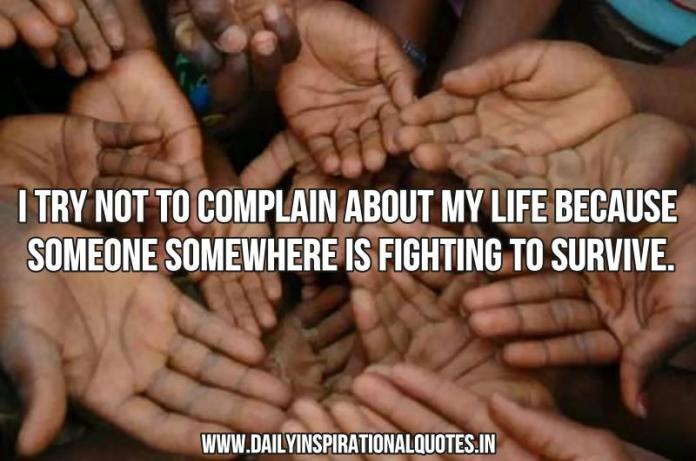 I try not to complain about my life because someone somewhere is fighting to survive. ~ Anonymous