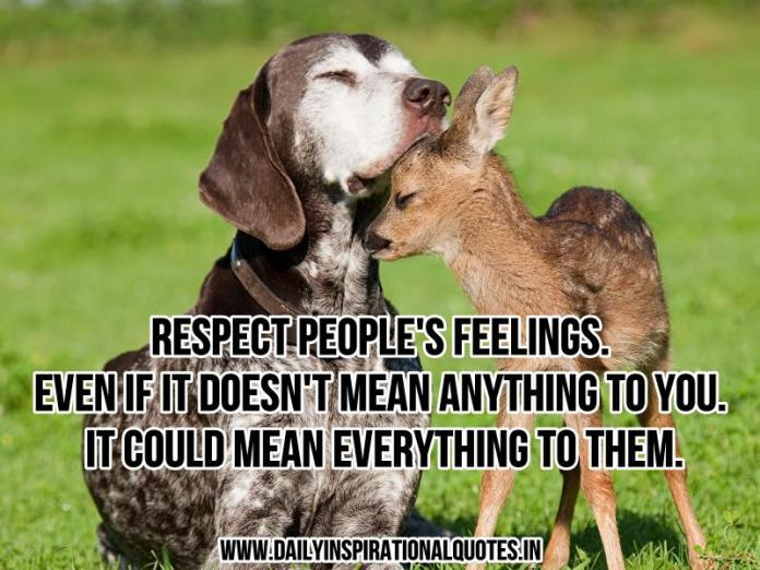 Respect people's feelings. even if it doesn't mean anything to you. it could mean everything to them. ~ Anonymous