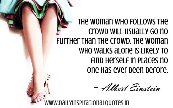 The woman who follows the crowd will usually go no further than the crowd. The woman who walks alone is likely to find herself in places no one has ever been before. ~ Albert Einstein