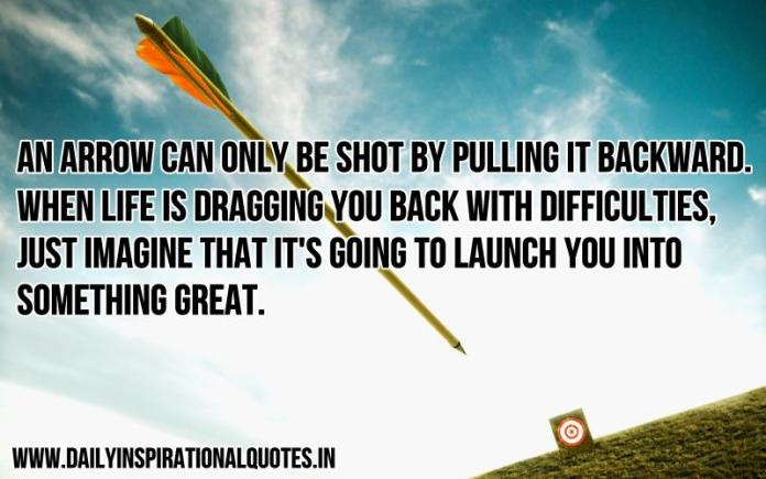 An arrow can only be shot by pulling it backward. When life is dragging you back with difficulties, just imagine that it's going to launch you into something great. ~ Anonymous