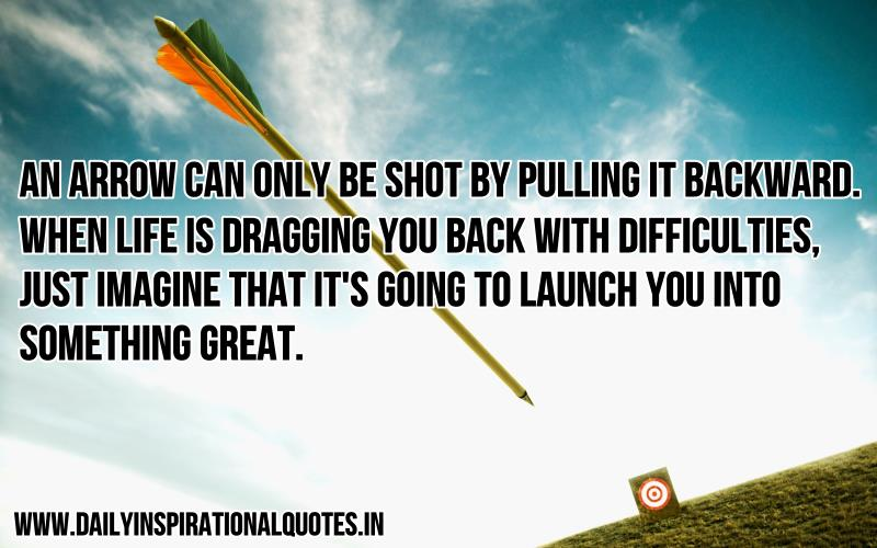 An Arrow Can Only Be Shot By Pulling It Backward. When Life Is Dragging You