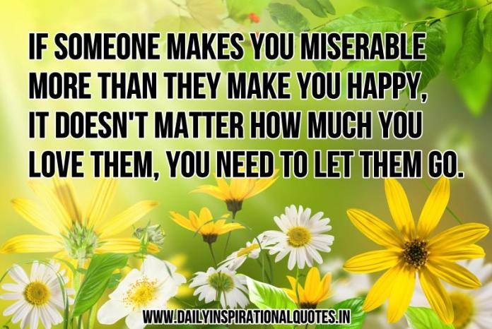 If someone makes you miserable more than they make you happy, it doesn't matter how much you love them, you need to let them go. ~ Anonymous
