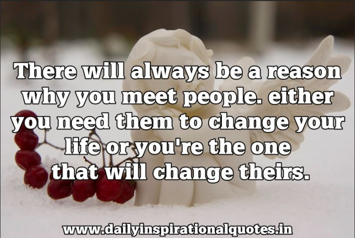 there will always be a reason why you meet people. either you need them to change your life or you're the one that will change theirs. ~ Anonymous