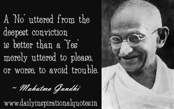 A 'No' uttered from the deepest conviction is better than a 'Yes' merely uttered to please, or worse, to avoid trouble. ~ Mahatma Gandhi