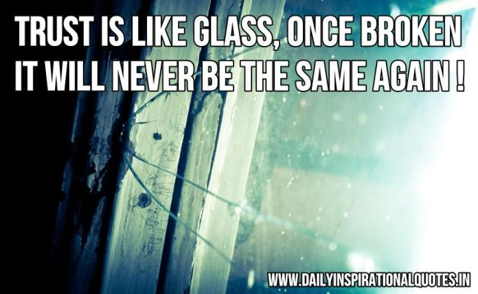 Trust is like glass once broken it will never be the same again ! ~ Anonymous
