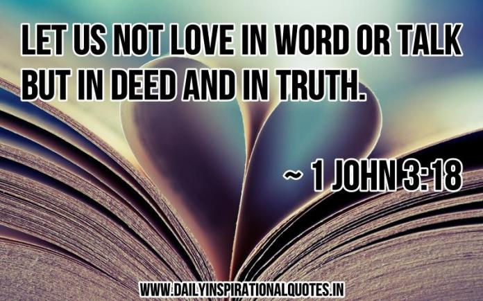 Let us not love in word or talk but in deed and in truth. ~ 1 john 3:18