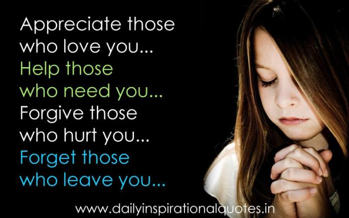 Appreciate those who love you. Help those who need you. Forgive those who hurt you. Forget those who leave you. ~ Anonymous