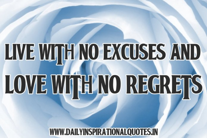 Live with no excuses and love with no regrets. ~ Anonymous