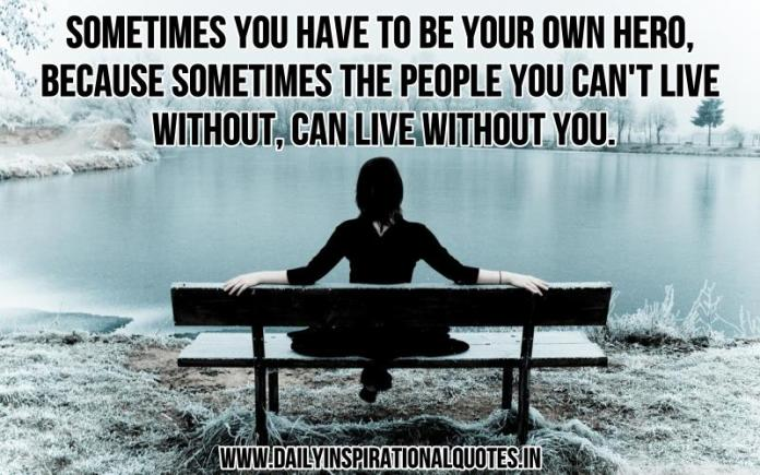 Sometimes you have to be your own hero, because sometimes the people you can't live without, can live without you. ~ Anonymous