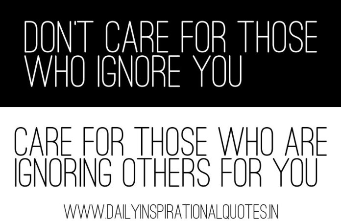 Don't care for those who ignore you, care for those who are ignoring others for you. ~ Anonymous