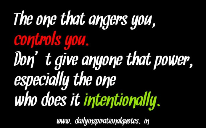 The one that angers you, controls you. Don't give anyone that power, especially the one who does it intentionally. ~ Anonymous
