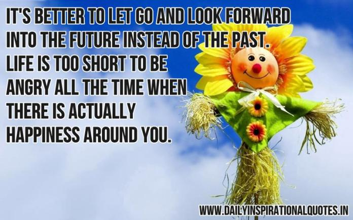 It's better to let go and look forward into the future instead of the past. life is too short to be angry all the time when there is actually happiness around you. ~ Anonymous