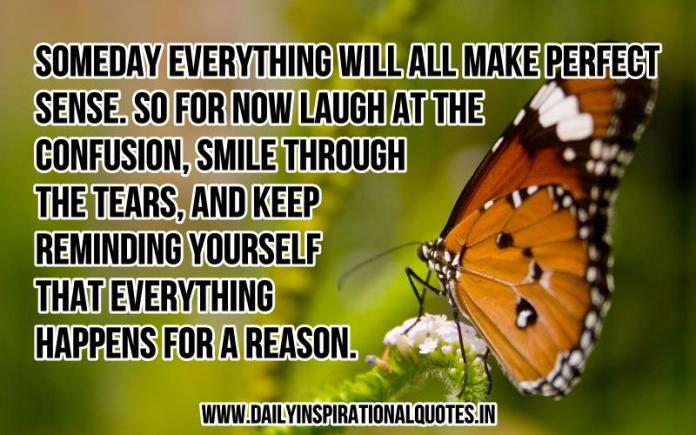 Someday everything will all make perfect sense. so for now laugh at the confusion, smile through the tears, and keep reminding yourself that everything happens for a reason. ~ Anonymous