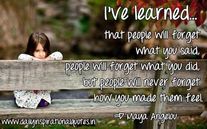 I've learned... that people will forget what you said, people will forget what you did, but people will never forget how you made them feel. ~ Maya Angelou