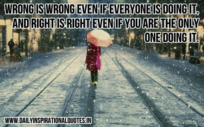 Wrong is wrong even if everyone is doing it. and right is right even if you are the only one doing it. ~ Anonymous