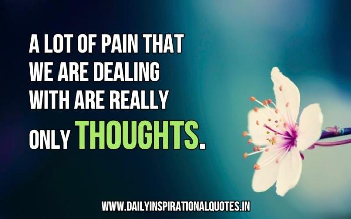 A lot of pain that we are dealing with are really only thoughts. ~ Anonymous