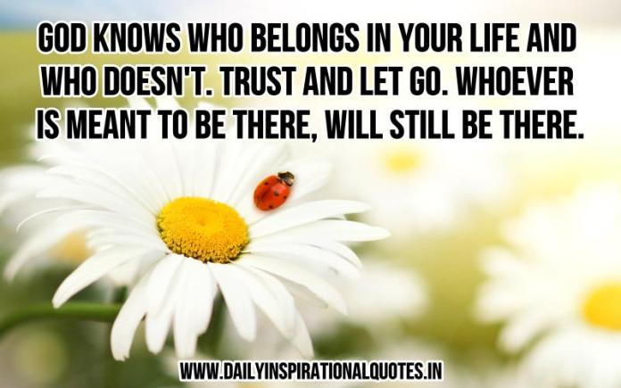 God knows who belongs in your life and who doesn't. trust and let go. whoever is meant to be there, will still be there. ~ Anonymous