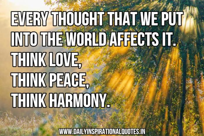 Every thought that we put into the world affects it. think love, think peace, think harmony. ~ Anonymous