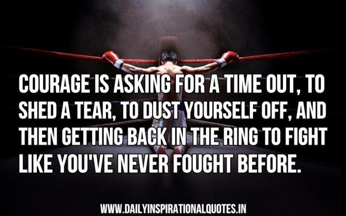Courage is asking for a time out, to shed a tear, to dust yourself off, and then getting back in the ring to fight like you've never fought before. ~ Anonymous