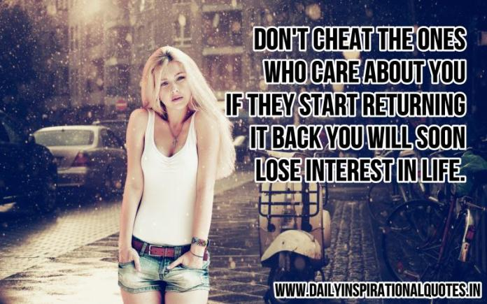 Don't cheat the ones who care about you. if they start returning it back you will soon lose interest in life. ~ Anonymous