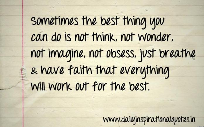 Sometimes the best thing you can do is not think, not wonder, not imagine, not obsess, just breathe & have faith that everything will work out for the best. ~ Anonymous
