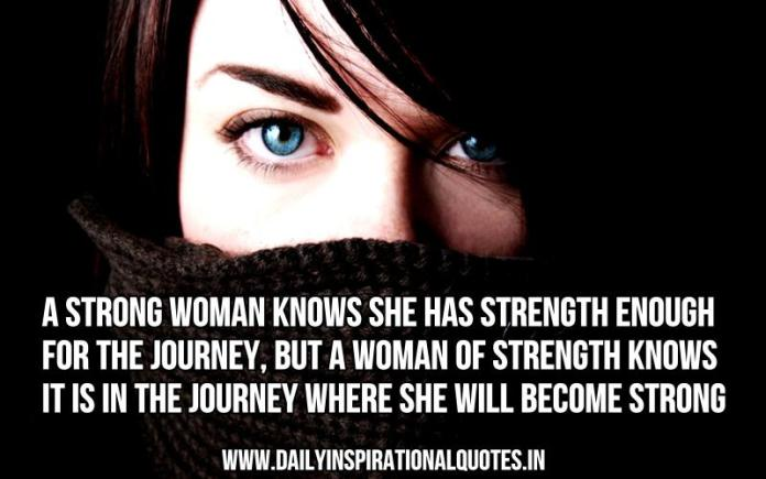 A strong woman knows she has strength enough for the journey, but a woman of strength knows it is in the journey where she will become strong. ~ Anonymous