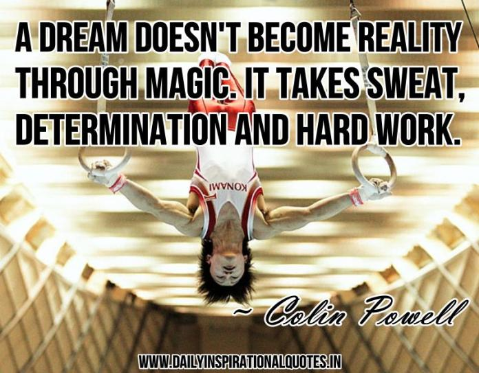 A dream doesn't become reality through magic. it takes sweat, determination and hard work. ~ Colin Powell