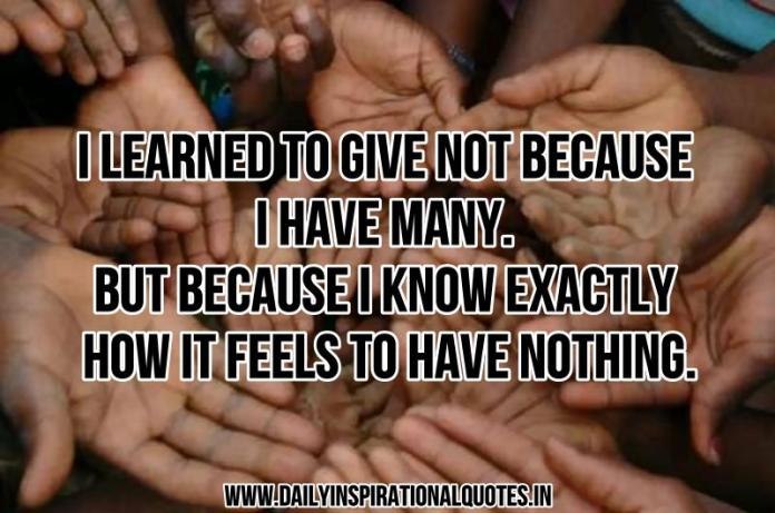 I learned to give not because i have many. but because i know exactly how it feels to have nothing. ~ Anonymous