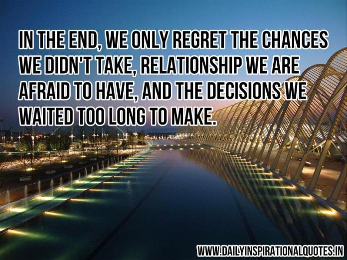 In the end, we only regret the chances we didn't take, relationship we are afraid to have, and the decisions we waited too long to make. ~ Anonymous