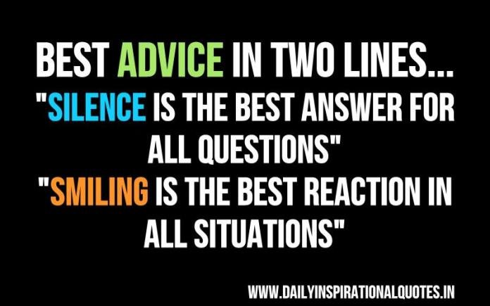 Best advice in two lines : Silence is the best answer for all questions and Smiling is the best reaction in all situations