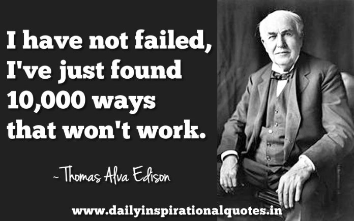 I have not failed, I've just found 10,000 ways that won't work. ~ Thomas Alva Edison