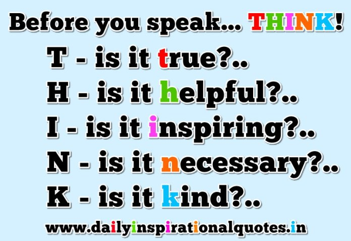 Before you speak... THINK!. T-is it true?.. H-is it helpful?.. I-is it inspiring?.. N-is it necessary?.. K-is it kind?... ~ Anonymous