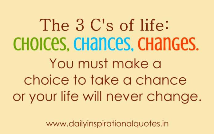 The 3 C's of life: Choices, Chances, Changes. You must make a choice to take a chance or your life will never change. ~ Anonymous