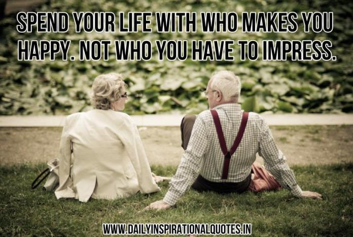Spend your life with who makes you happy. not who you have to impress. ~ Anonymous