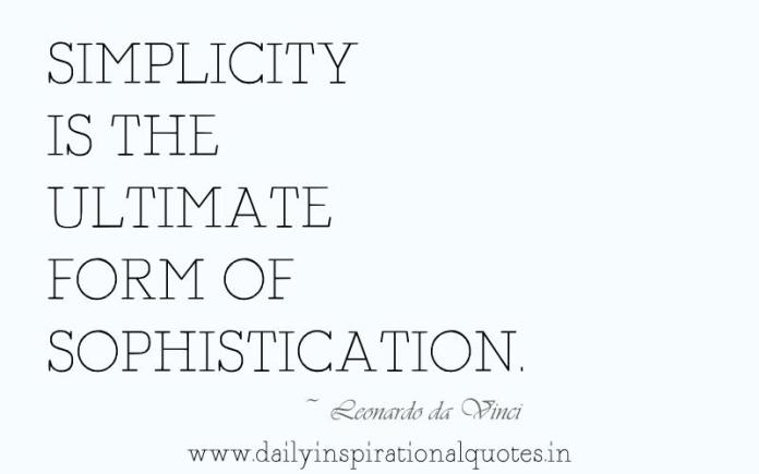 Simplicity is the ultimate form of sophistication. ~ Leonardo da Vinci