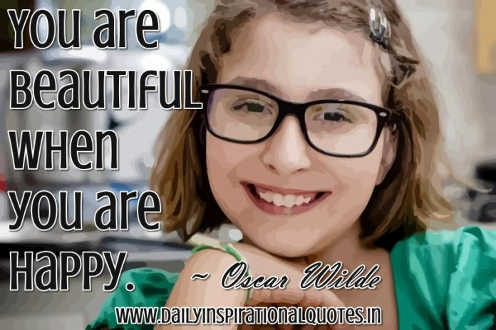 You are beautiful when you are happy. ~ Oscar Wilde