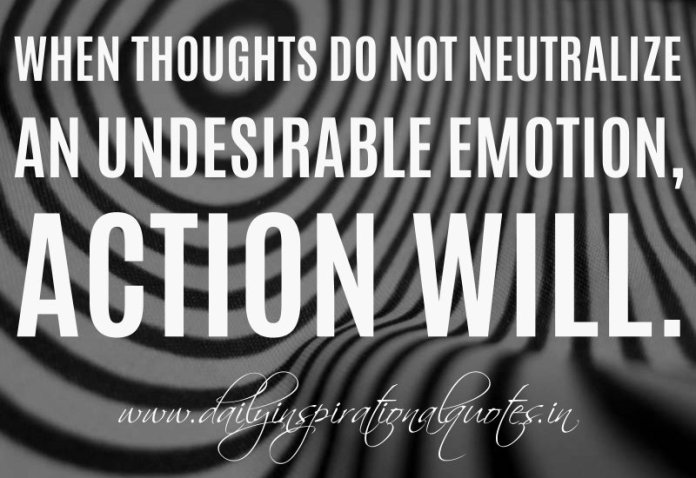 When thoughts do not neutralize an undesirable emotion, action will. ~ William James