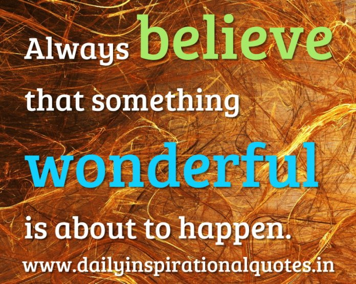 Always believe that something wonderful is about to happen. ~ Anonymous
