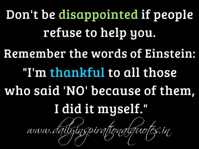 Don't be disappointed if people refuse to help you. remember the words of Einstein: I'm thankful to all those who said 'NO' because of them, I did it myself.