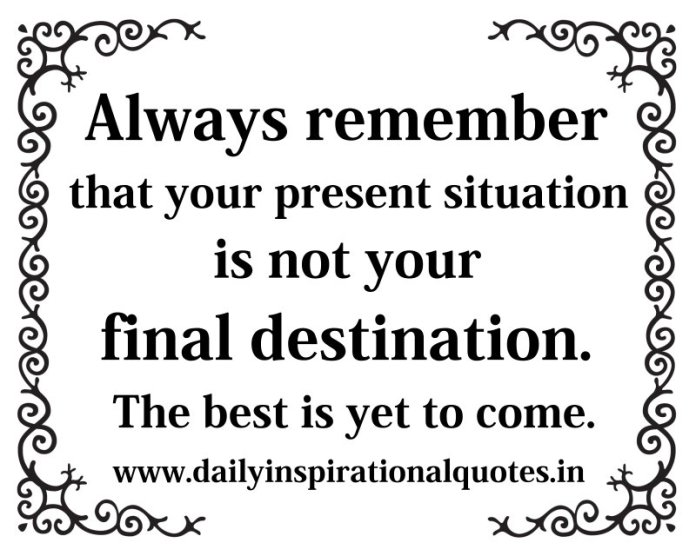Always remember that your present situation is not your final destination. The best is yet to come. ~ Anonymous
