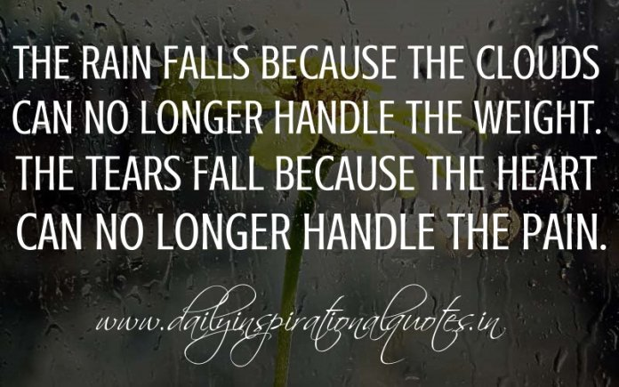 The rain falls because the clouds can no longer handle the weight. The tears fall because the heart can no longer handle the pain. ~ Anonymous