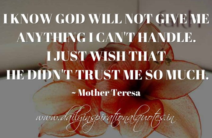 I know God will not give me anything I can't handle. I just wish that He didn't trust me so much. ~ Mother Teresa